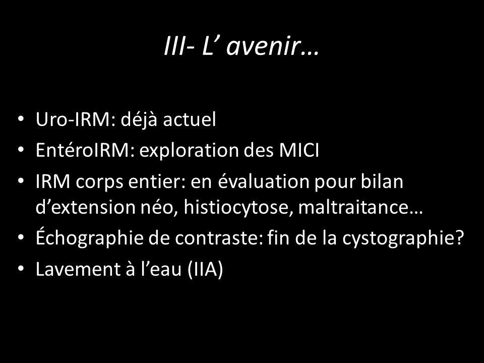 III- L avenir… Uro-IRM: déjà actuel EntéroIRM: exploration des MICI IRM corps entier: en évaluation pour bilan dextension néo, histiocytose, maltraitance… Échographie de contraste: fin de la cystographie.