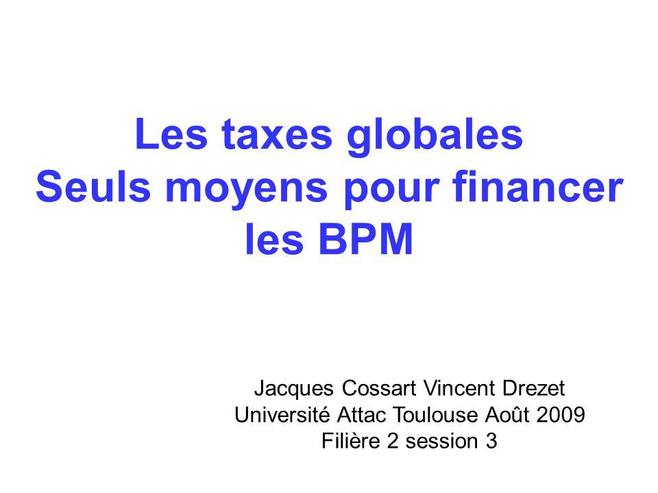 Les taxes globales Seuls moyens pour financer les BPM Jacques Cossart Vincent Drezet Université Attac Toulouse Août 2009 Filière 2 session 3