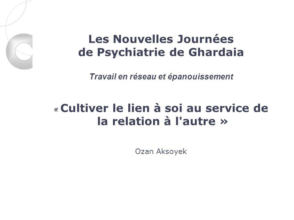 Les Nouvelles Journées de Psychiatrie de Ghardaia Travail en réseau et épanouissement « Cultiver le lien à soi au service de la relation à l'autre » O
