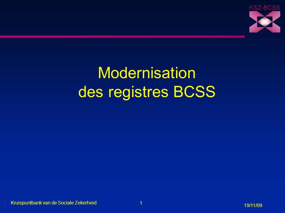 1 Kruispuntbank van de Sociale Zekerheid 19/11/09 KSZ-BCSS Modernisation des registres BCSS