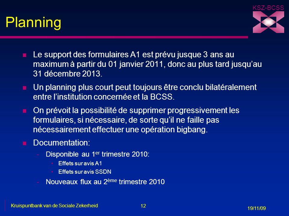 12 Kruispuntbank van de Sociale Zekerheid 19/11/09 KSZ-BCSS Planning n Le support des formulaires A1 est prévu jusque 3 ans au maximum à partir du 01 janvier 2011, donc au plus tard jusquau 31 décembre 2013.