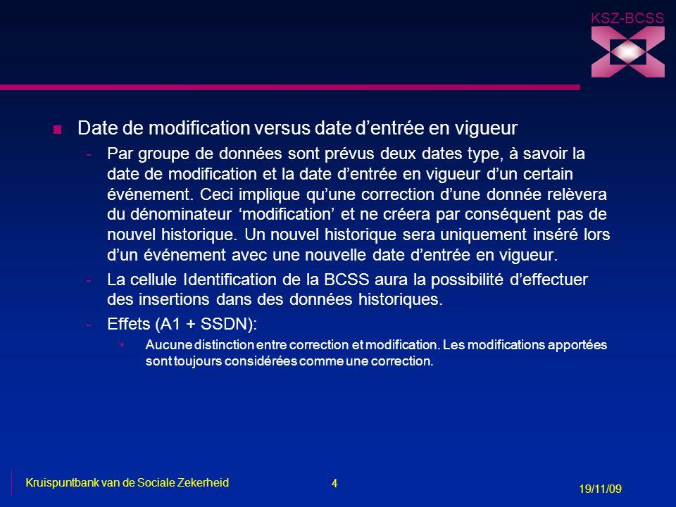 4 Kruispuntbank van de Sociale Zekerheid 19/11/09 KSZ-BCSS n Date de modification versus date dentrée en vigueur -Par groupe de données sont prévus deux dates type, à savoir la date de modification et la date dentrée en vigueur dun certain événement.