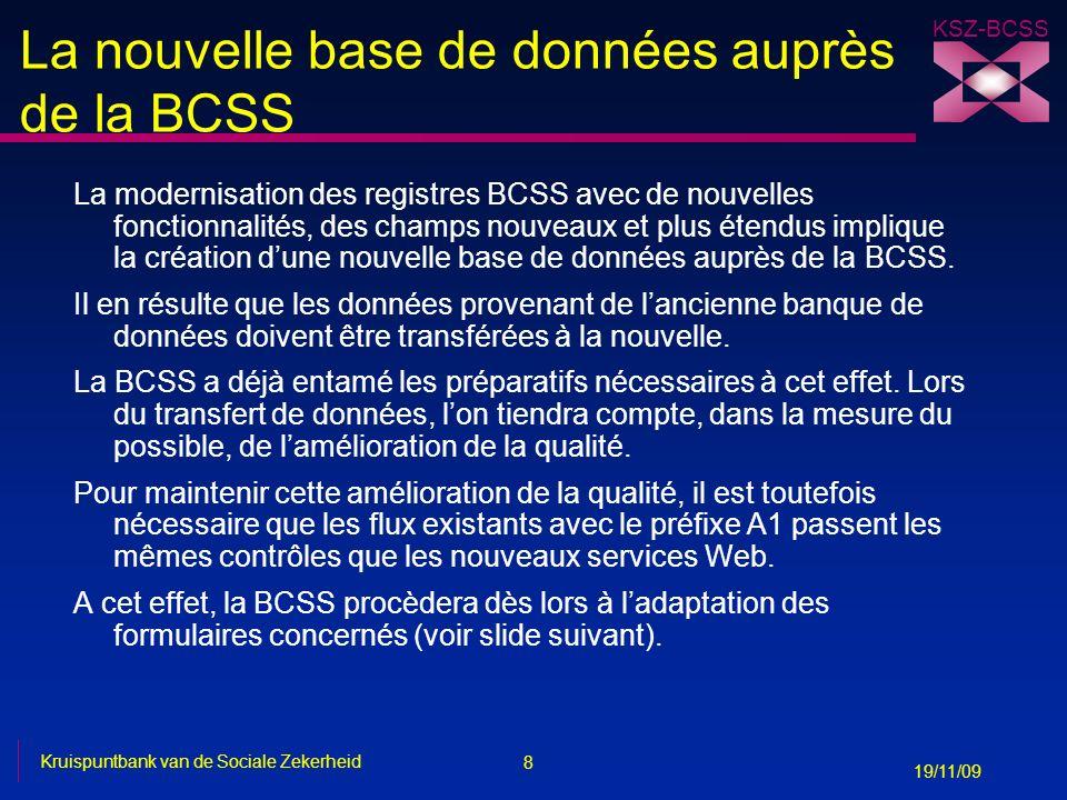 8 Kruispuntbank van de Sociale Zekerheid 19/11/09 KSZ-BCSS La nouvelle base de données auprès de la BCSS La modernisation des registres BCSS avec de nouvelles fonctionnalités, des champs nouveaux et plus étendus implique la création dune nouvelle base de données auprès de la BCSS.