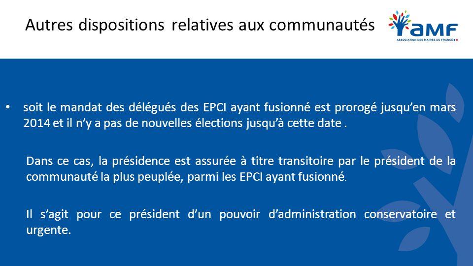 Autres dispositions relatives aux communautés soit le mandat des délégués des EPCI ayant fusionné est prorogé jusquen mars 2014 et il ny a pas de nouv