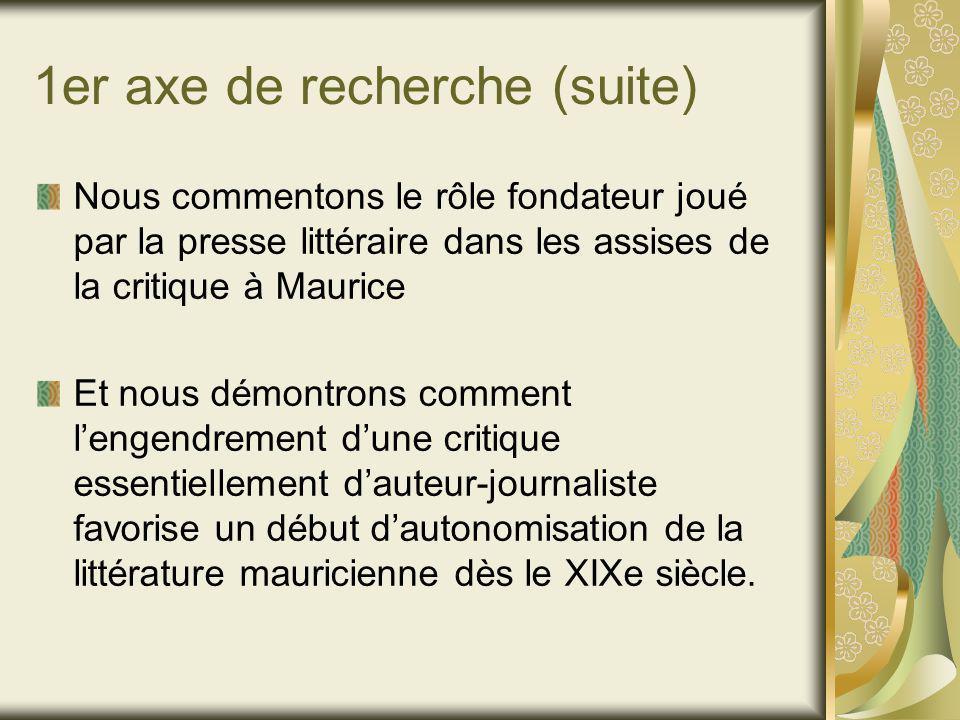 1er axe de recherche (suite) Nous commentons le rôle fondateur joué par la presse littéraire dans les assises de la critique à Maurice Et nous démontrons comment lengendrement dune critique essentiellement dauteur-journaliste favorise un début dautonomisation de la littérature mauricienne dès le XIXe siècle.
