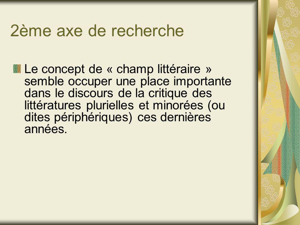 2ème axe de recherche Le concept de « champ littéraire » semble occuper une place importante dans le discours de la critique des littératures plurielles et minorées (ou dites périphériques) ces dernières années.