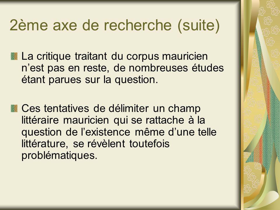 2ème axe de recherche (suite) La critique traitant du corpus mauricien nest pas en reste, de nombreuses études étant parues sur la question.