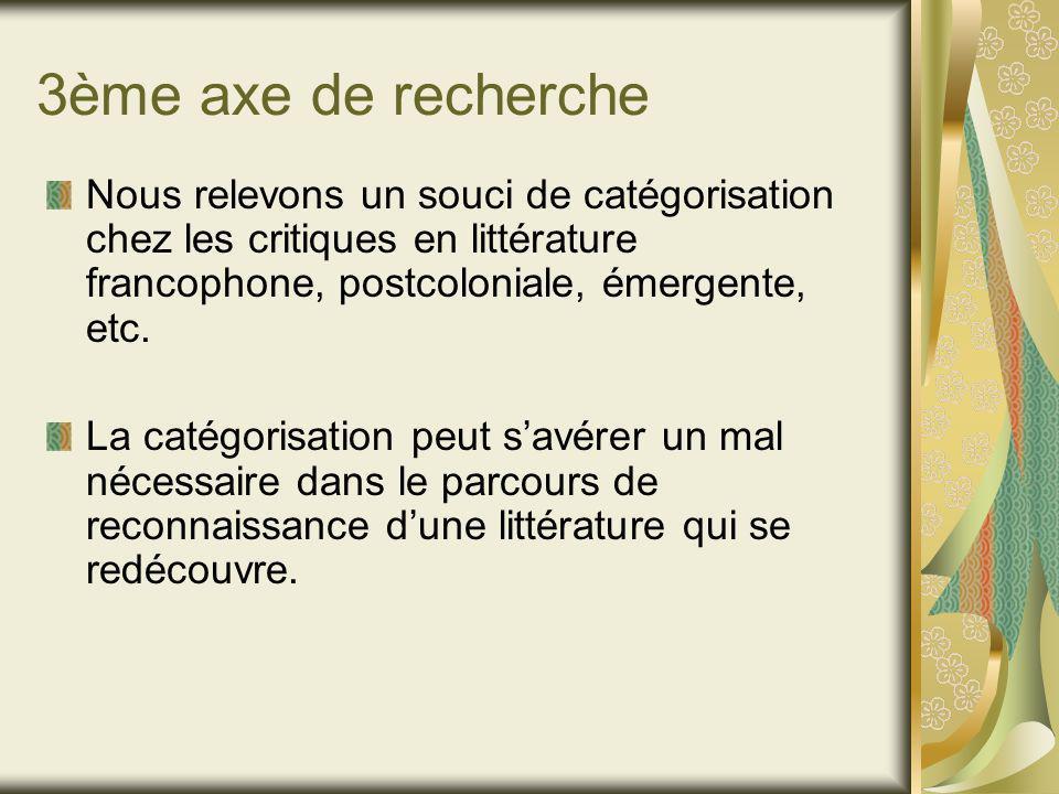 3ème axe de recherche Nous relevons un souci de catégorisation chez les critiques en littérature francophone, postcoloniale, émergente, etc.