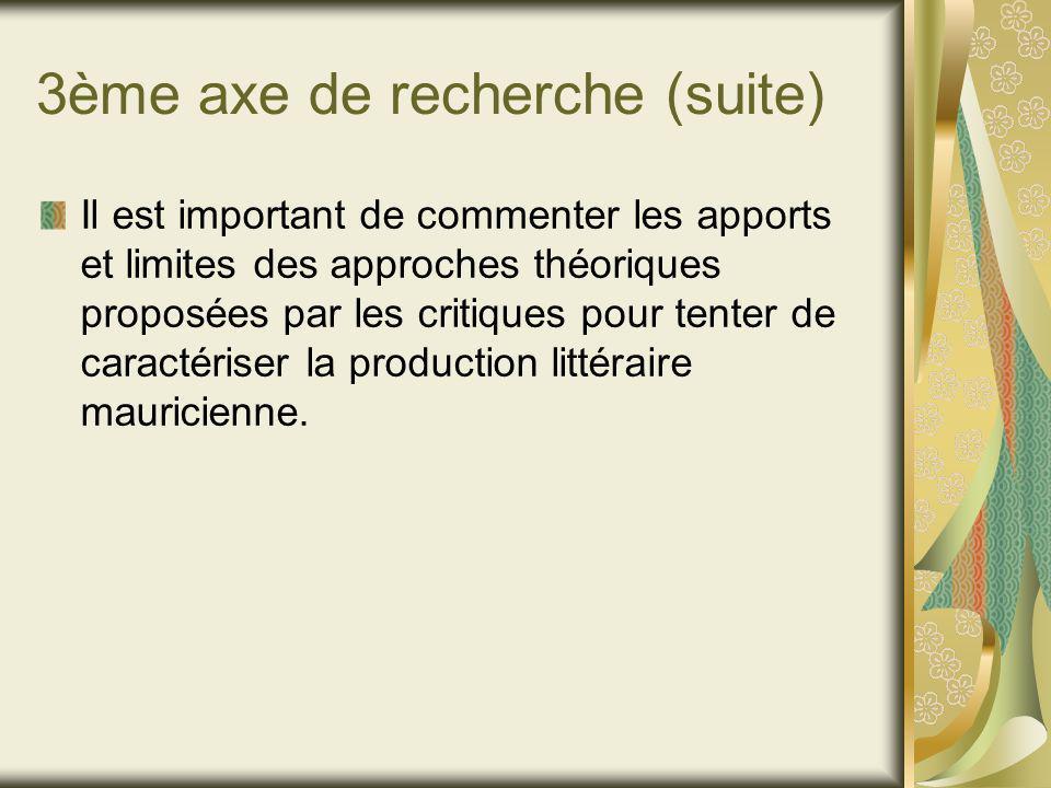 3ème axe de recherche (suite) Il est important de commenter les apports et limites des approches théoriques proposées par les critiques pour tenter de caractériser la production littéraire mauricienne.