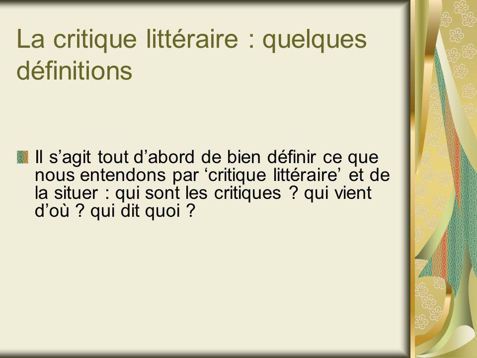 La critique littéraire : quelques définitions Il sagit tout dabord de bien définir ce que nous entendons par critique littéraire et de la situer : qui sont les critiques .