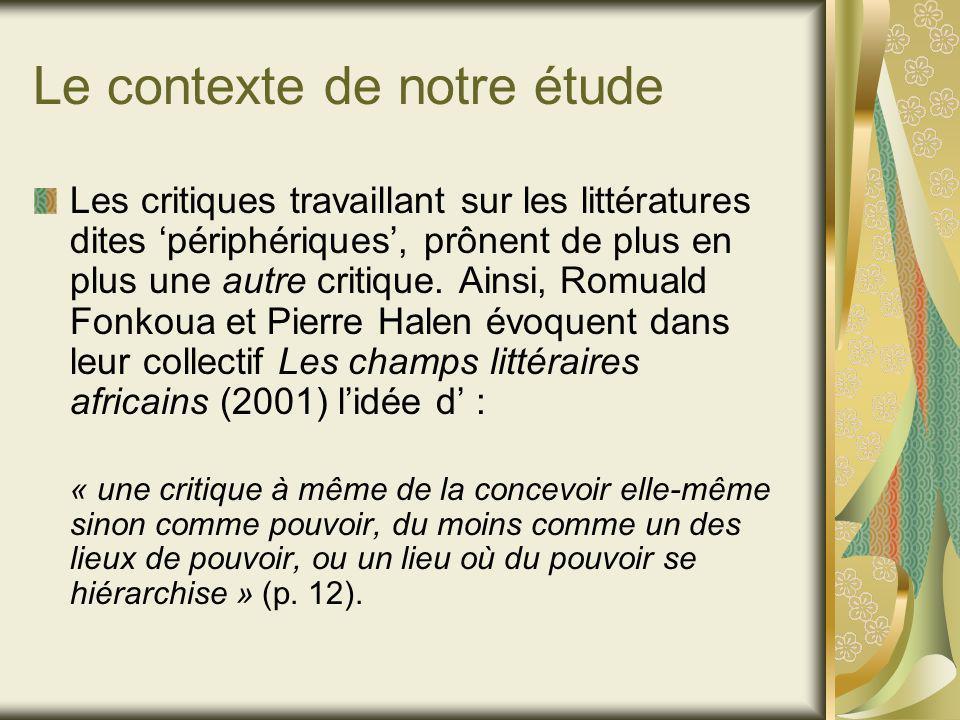 Le contexte de notre étude Les critiques travaillant sur les littératures dites périphériques, prônent de plus en plus une autre critique.