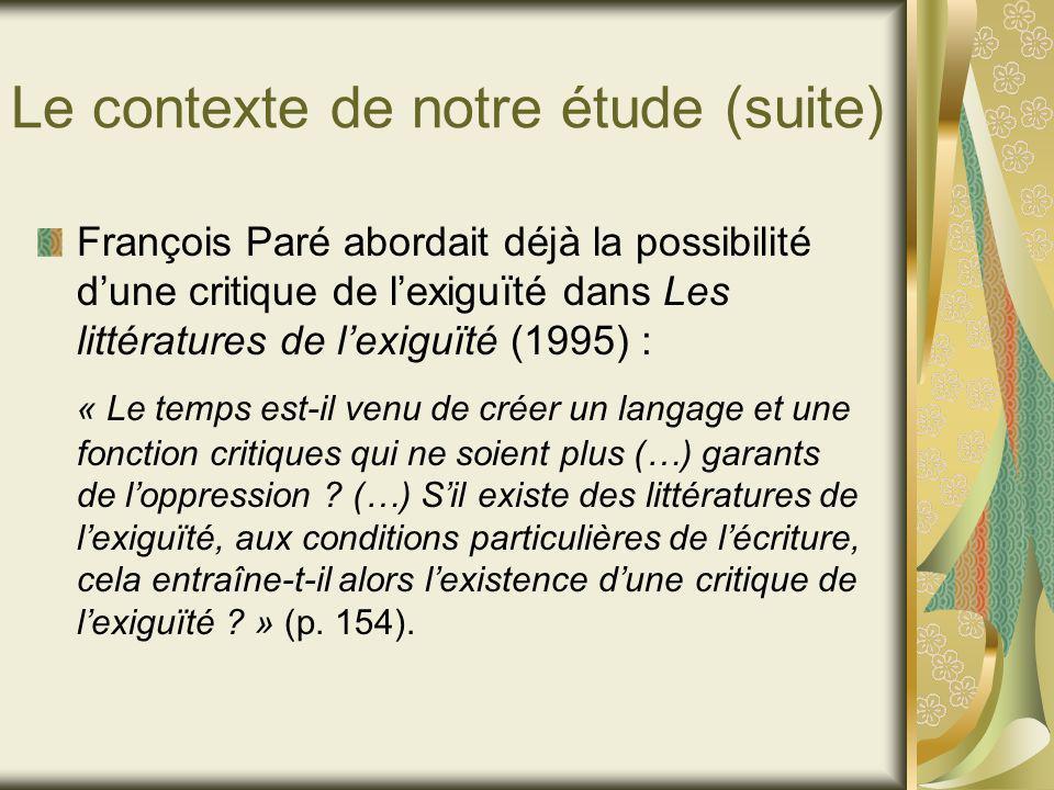 Le contexte de notre étude (suite) François Paré abordait déjà la possibilité dune critique de lexiguïté dans Les littératures de lexiguïté (1995) : « Le temps est-il venu de créer un langage et une fonction critiques qui ne soient plus (…) garants de loppression .