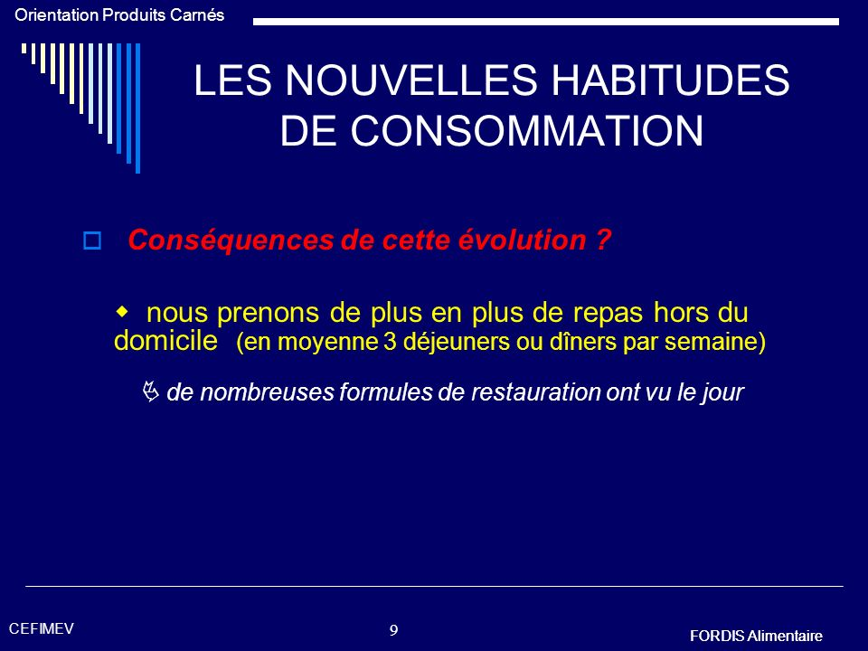 FORDIS Alimentaire Orientation Produits Carnés FORDIS Alimentaire CEFIMEV 8 LES NOUVELLES HABITUDES DE CONSOMMATION Pourquoi cette évolution ? les bud