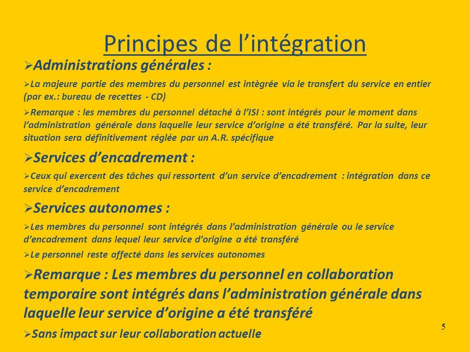 5 Principes de lintégration Administrations générales : La majeure partie des membres du personnel est intègrée via le transfert du service en entier