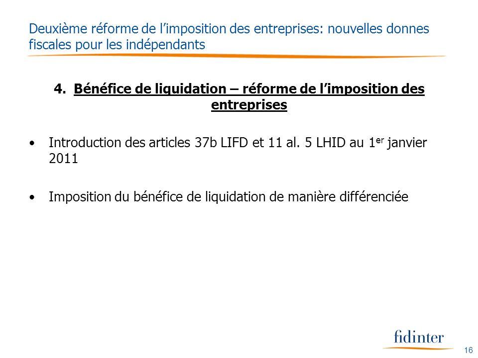 16 Deuxième réforme de limposition des entreprises: nouvelles donnes fiscales pour les indépendants 4.Bénéfice de liquidation – réforme de limposition des entreprises Introduction des articles 37b LIFD et 11 al.