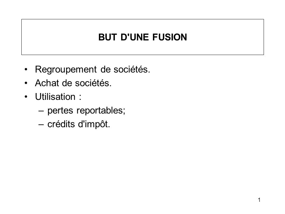 1 BUT D'UNE FUSION Regroupement de sociétés. Achat de sociétés. Utilisation : –pertes reportables; –crédits d'impôt.