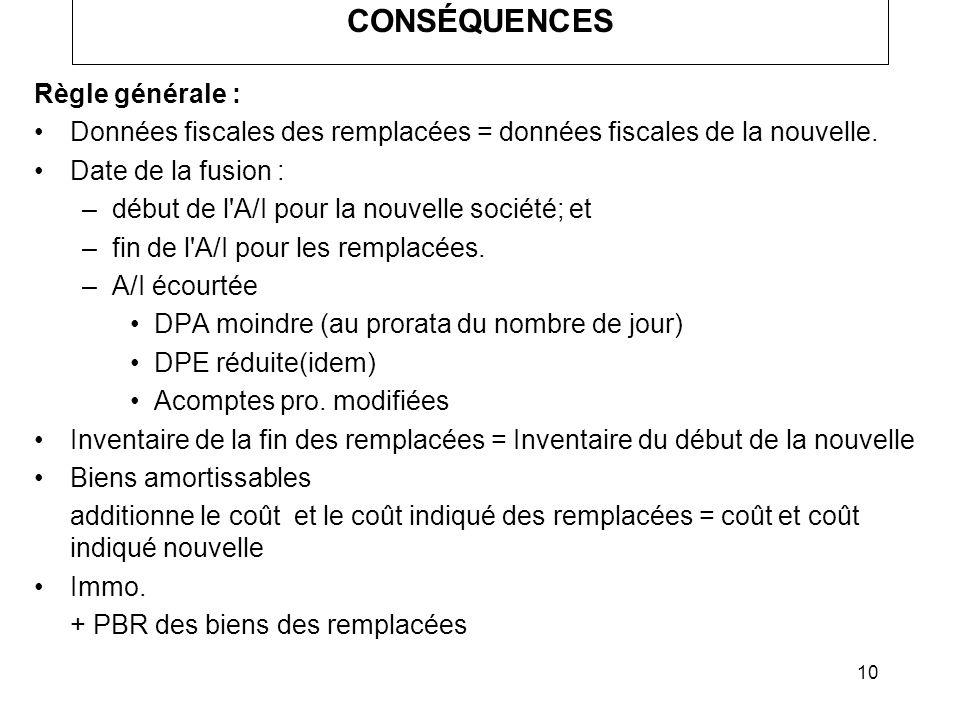 10 CONSÉQUENCES Règle générale : Données fiscales des remplacées = données fiscales de la nouvelle. Date de la fusion : –début de l'A/I pour la nouvel
