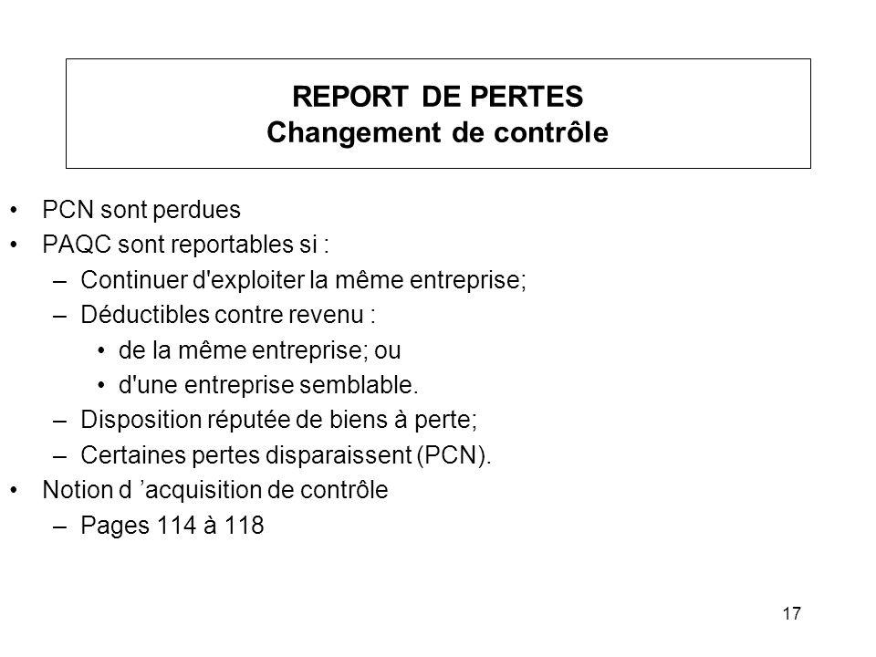 17 REPORT DE PERTES Changement de contrôle PCN sont perdues PAQC sont reportables si : –Continuer d'exploiter la même entreprise; –Déductibles contre