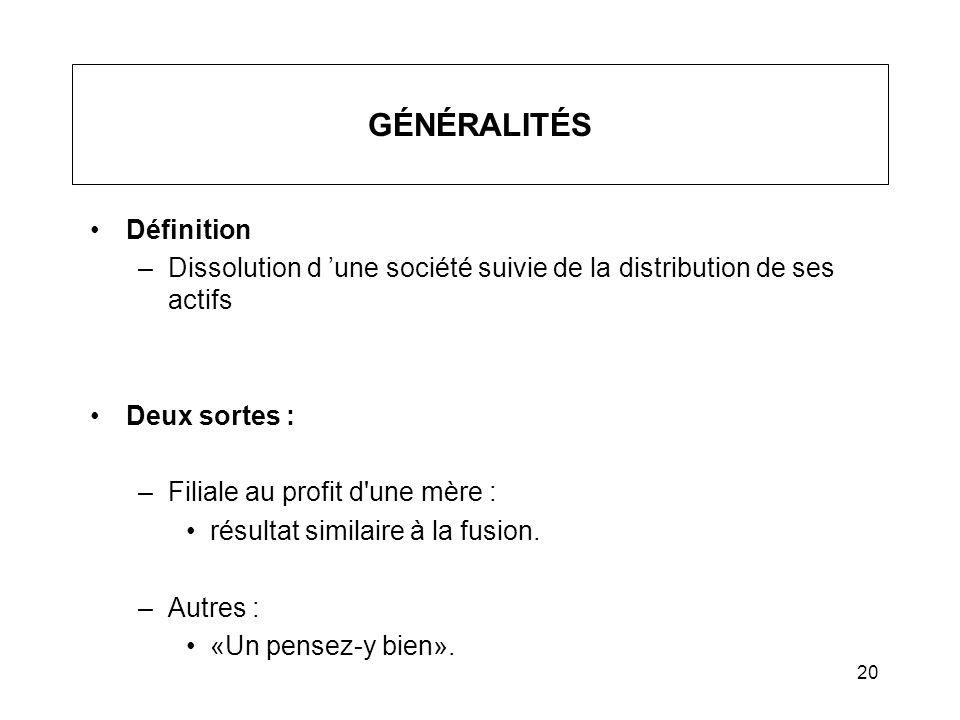 20 GÉNÉRALITÉS Définition –Dissolution d une société suivie de la distribution de ses actifs Deux sortes : –Filiale au profit d'une mère : résultat si