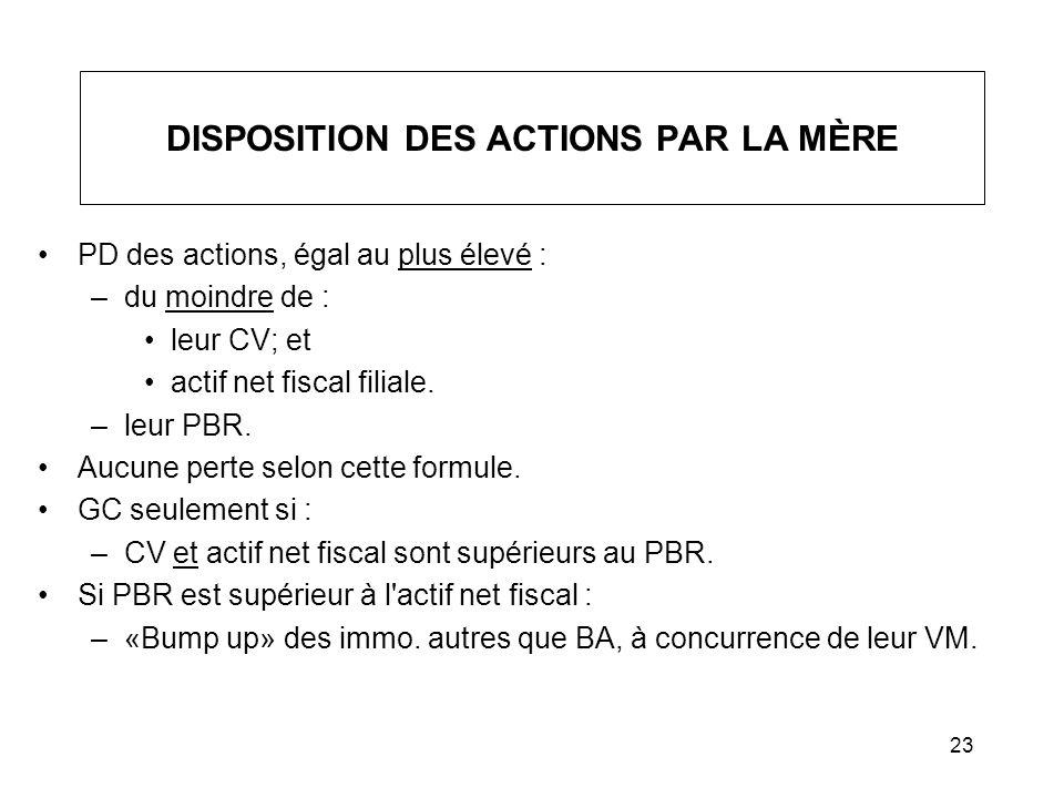 23 DISPOSITION DES ACTIONS PAR LA MÈRE PD des actions, égal au plus élevé : –du moindre de : leur CV; et actif net fiscal filiale. –leur PBR. Aucune p
