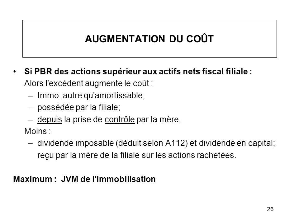 26 AUGMENTATION DU COÛT Si PBR des actions supérieur aux actifs nets fiscal filiale : Alors l'excédent augmente le coût : –Immo. autre qu'amortissable