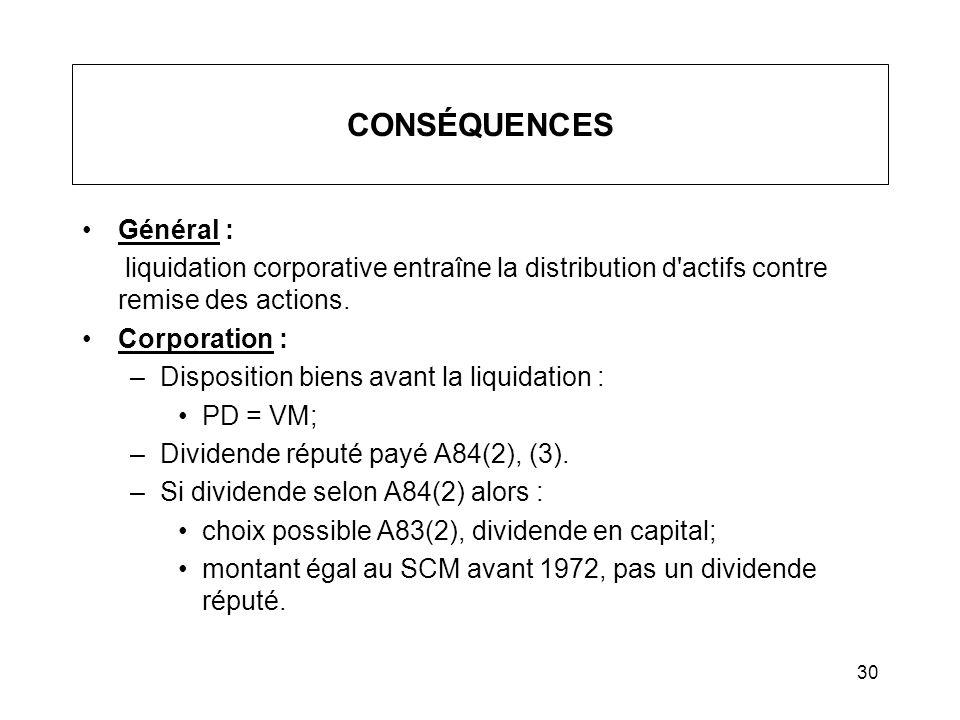 30 CONSÉQUENCES Général : liquidation corporative entraîne la distribution d'actifs contre remise des actions. Corporation : –Disposition biens avant