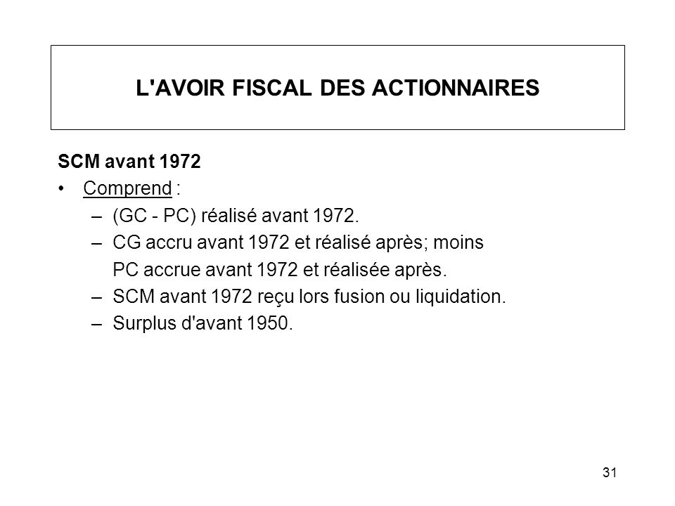 31 L'AVOIR FISCAL DES ACTIONNAIRES SCM avant 1972 Comprend : –(GC - PC) réalisé avant 1972. –CG accru avant 1972 et réalisé après; moins PC accrue ava