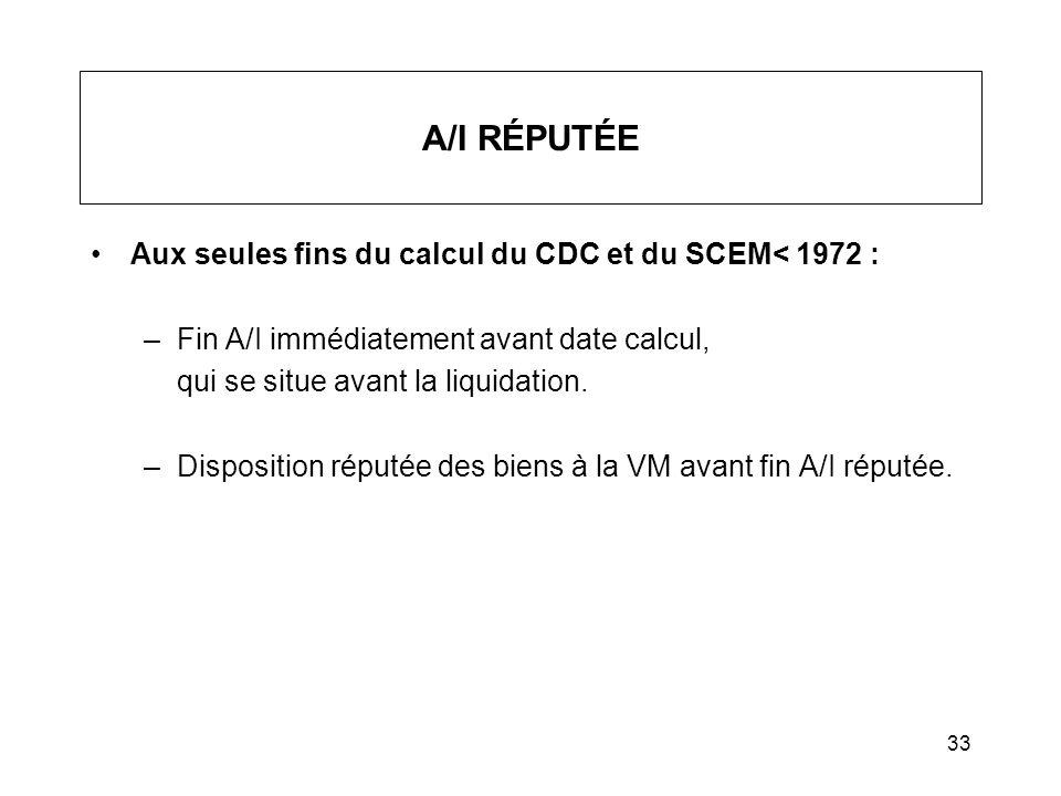 33 A/I RÉPUTÉE Aux seules fins du calcul du CDC et du SCEM< 1972 : –Fin A/I immédiatement avant date calcul, qui se situe avant la liquidation. –Dispo