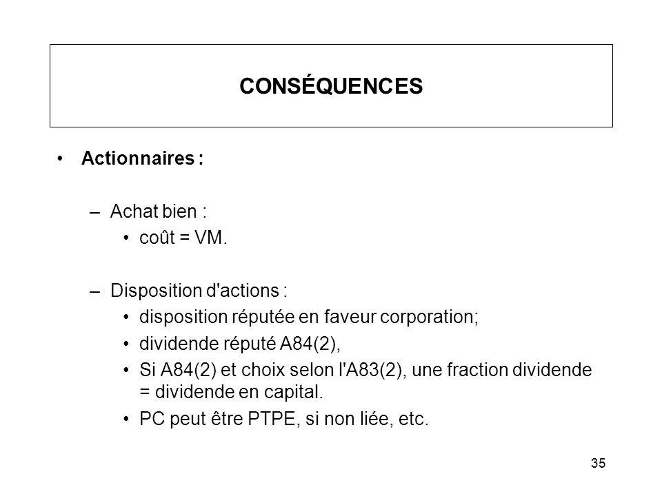 35 CONSÉQUENCES Actionnaires : –Achat bien : coût = VM. –Disposition d'actions : disposition réputée en faveur corporation; dividende réputé A84(2), S
