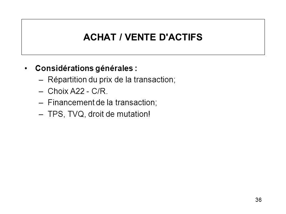 36 ACHAT / VENTE D'ACTIFS Considérations générales : –Répartition du prix de la transaction; –Choix A22 - C/R. –Financement de la transaction; –TPS, T