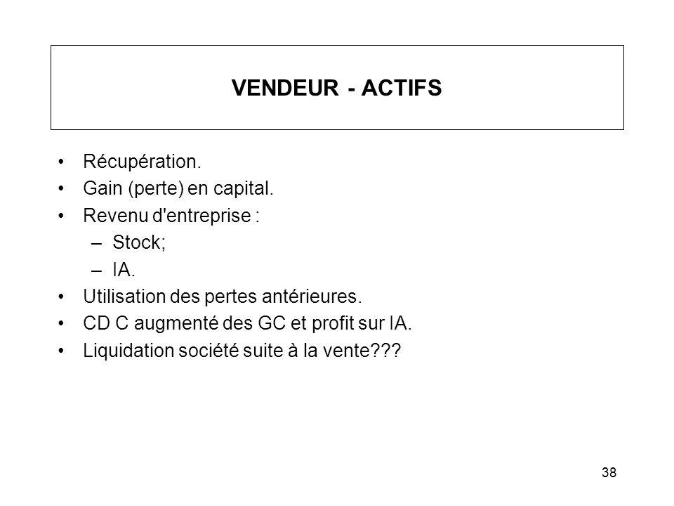 38 VENDEUR - ACTIFS Récupération. Gain (perte) en capital. Revenu d'entreprise : –Stock; –IA. Utilisation des pertes antérieures. CD C augmenté des GC
