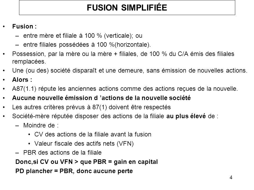4 FUSION SIMPLIFIÉE Fusion : –entre mère et filiale à 100 % (verticale); ou –entre filiales possédées à 100 %(horizontale). Possession, par la mère ou