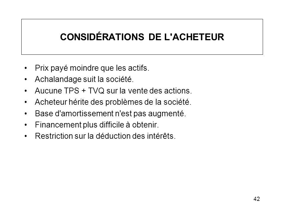42 CONSIDÉRATIONS DE L'ACHETEUR Prix payé moindre que les actifs. Achalandage suit la société. Aucune TPS + TVQ sur la vente des actions. Acheteur hér
