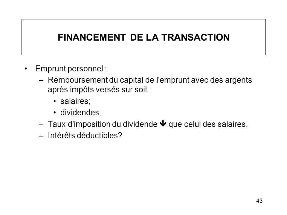 43 FINANCEMENT DE LA TRANSACTION Emprunt personnel : –Remboursement du capital de l'emprunt avec des argents après impôts versés sur soit : salaires;