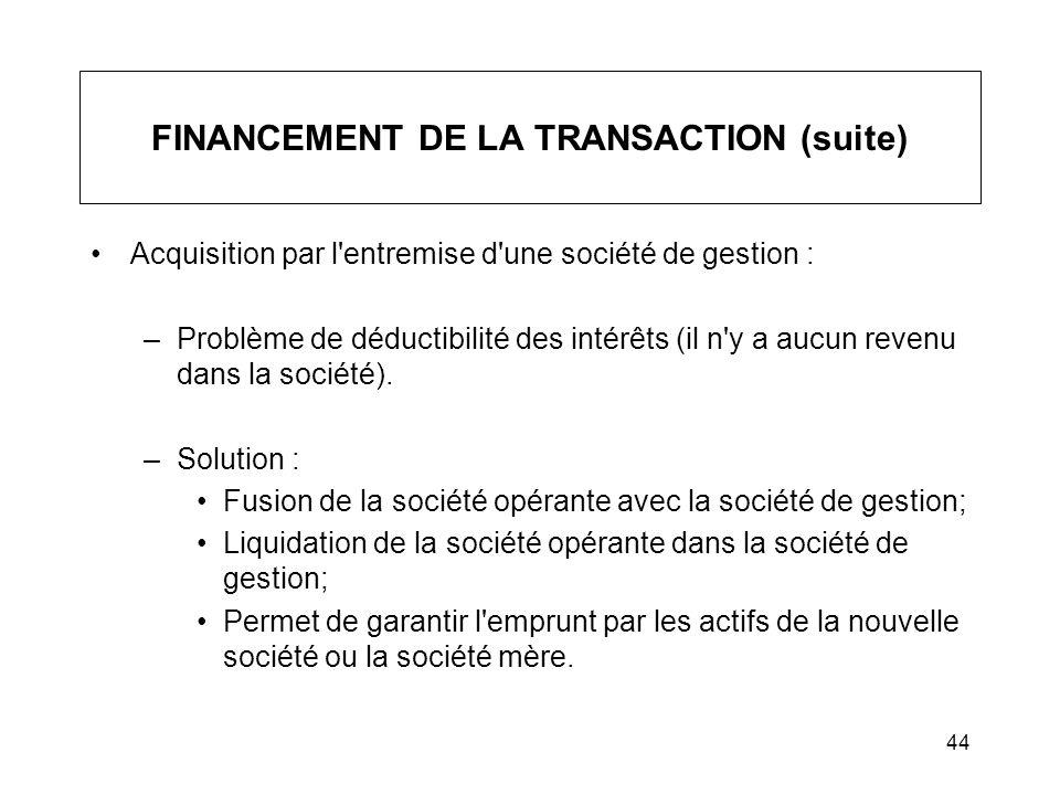 44 FINANCEMENT DE LA TRANSACTION (suite) Acquisition par l'entremise d'une société de gestion : –Problème de déductibilité des intérêts (il n'y a aucu