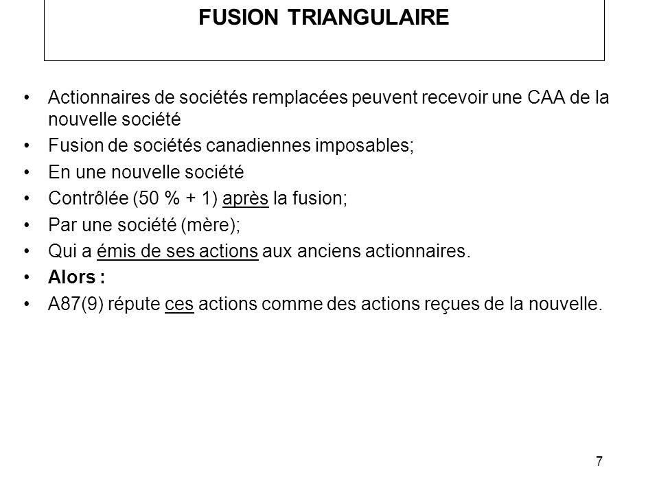 7 FUSION TRIANGULAIRE Actionnaires de sociétés remplacées peuvent recevoir une CAA de la nouvelle société Fusion de sociétés canadiennes imposables; E