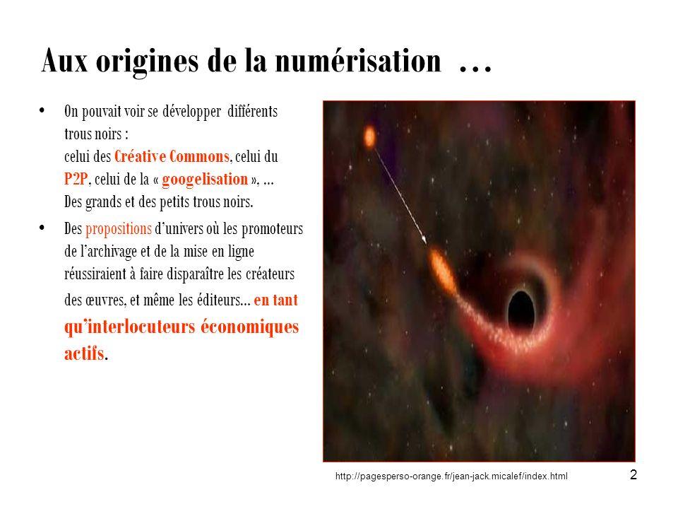 Aux origines de la numérisation … 2 http://pagesperso-orange.fr/jean-jack.micalef/index.html On pouvait voir se développer différents trous noirs : celui des Créative Commons, celui du P2P, celui de la « googelisation », … Des grands et des petits trous noirs.