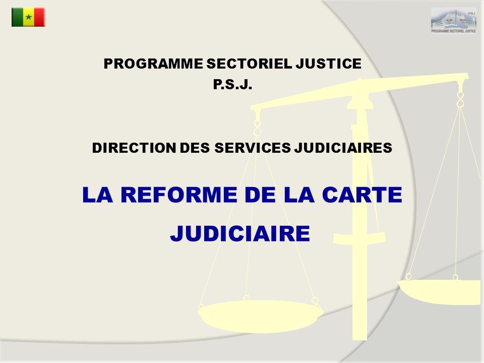 DIRECTION DES SERVICES JUDICIAIRES LA REFORME DE LA CARTE JUDICIAIRE PROGRAMME SECTORIEL JUSTICE P.S.J.
