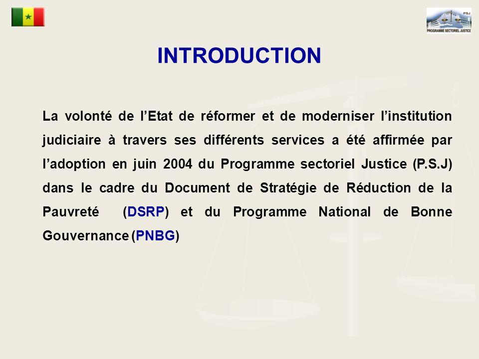 INTRODUCTION La volonté de lEtat de réformer et de moderniser linstitution judiciaire à travers ses différents services a été affirmée par ladoption en juin 2004 du Programme sectoriel Justice (P.S.J) dans le cadre du Document de Stratégie de Réduction de la Pauvreté (DSRP) et du Programme National de Bonne Gouvernance (PNBG)