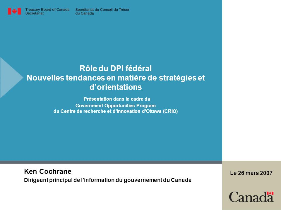 Rôle du DPI fédéral Nouvelles tendances en matière de stratégies et dorientations Présentation dans le cadre du Government Opportunities Program du Centre de recherche et dinnovation dOttawa (CRIO) Ken Cochrane Dirigeant principal de linformation du gouvernement du Canada Le 26 mars 2007