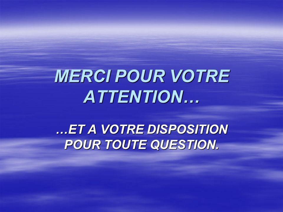 MERCI POUR VOTRE ATTENTION… …ET A VOTRE DISPOSITION POUR TOUTE QUESTION.