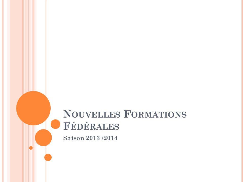 N OUVELLES F ORMATIONS F ÉDÉRALES Saison 2013 /2014
