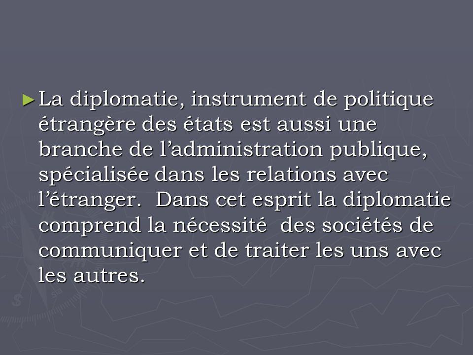 La diplomatie, instrument de politique étrangère des états est aussi une branche de ladministration publique, spécialisée dans les relations avec létranger.