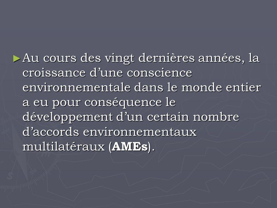 Au cours des vingt dernières années, la croissance dune conscience environnementale dans le monde entier a eu pour conséquence le développement dun certain nombre daccords environnementaux multilatéraux ( AMEs ).