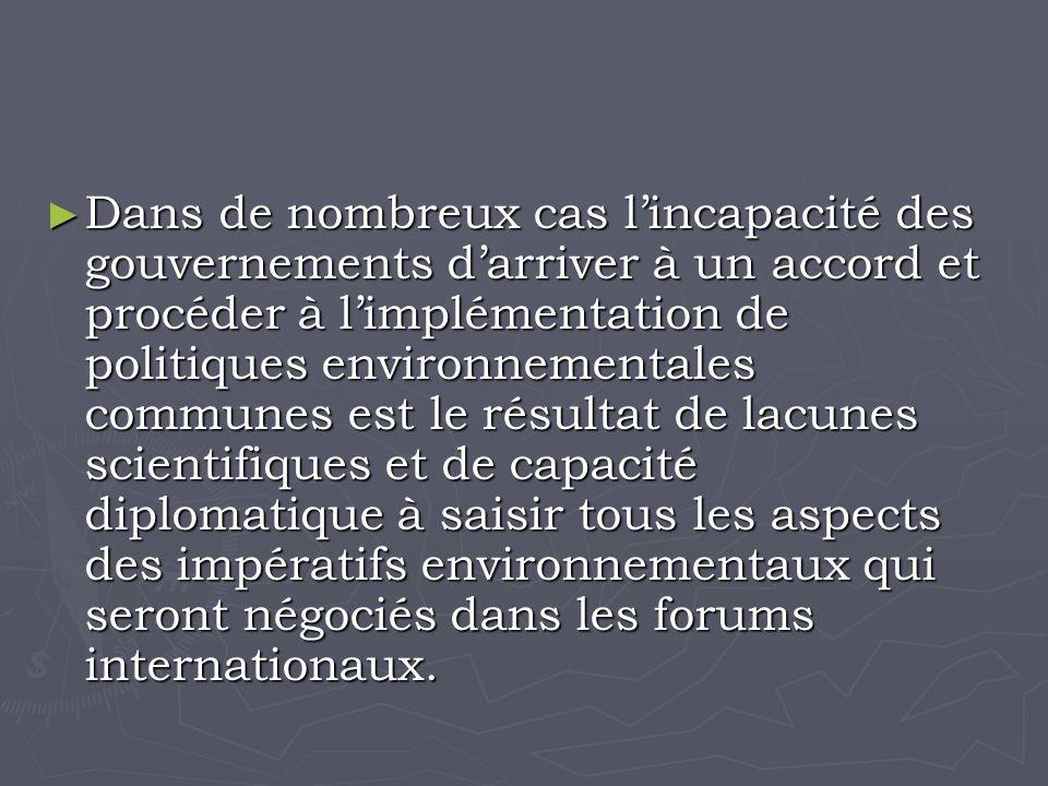 Dans de nombreux cas lincapacité des gouvernements darriver à un accord et procéder à limplémentation de politiques environnementales communes est le résultat de lacunes scientifiques et de capacité diplomatique à saisir tous les aspects des impératifs environnementaux qui seront négociés dans les forums internationaux.