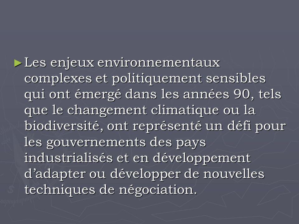 Les enjeux environnementaux complexes et politiquement sensibles qui ont émergé dans les années 90, tels que le changement climatique ou la biodiversité, ont représenté un défi pour les gouvernements des pays industrialisés et en développement dadapter ou développer de nouvelles techniques de négociation.