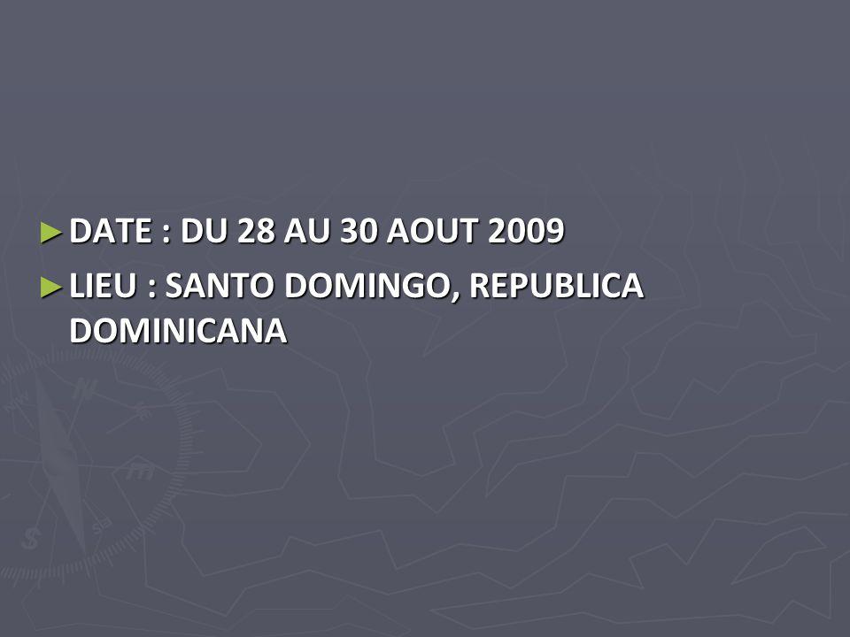 DATE : DU 28 AU 30 AOUT 2009 DATE : DU 28 AU 30 AOUT 2009 LIEU : SANTO DOMINGO, REPUBLICA DOMINICANA LIEU : SANTO DOMINGO, REPUBLICA DOMINICANA