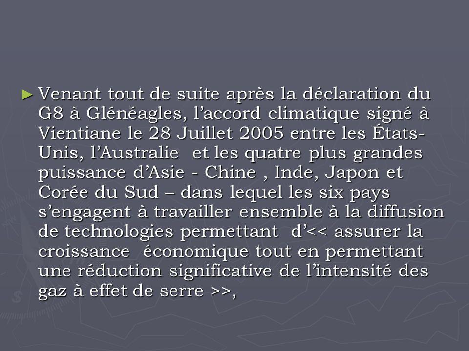 Venant tout de suite après la déclaration du G8 à Glénéagles, laccord climatique signé à Vientiane le 28 Juillet 2005 entre les États- Unis, lAustralie et les quatre plus grandes puissance dAsie - Chine, Inde, Japon et Corée du Sud – dans lequel les six pays sengagent à travailler ensemble à la diffusion de technologies permettant d >, Venant tout de suite après la déclaration du G8 à Glénéagles, laccord climatique signé à Vientiane le 28 Juillet 2005 entre les États- Unis, lAustralie et les quatre plus grandes puissance dAsie - Chine, Inde, Japon et Corée du Sud – dans lequel les six pays sengagent à travailler ensemble à la diffusion de technologies permettant d >,