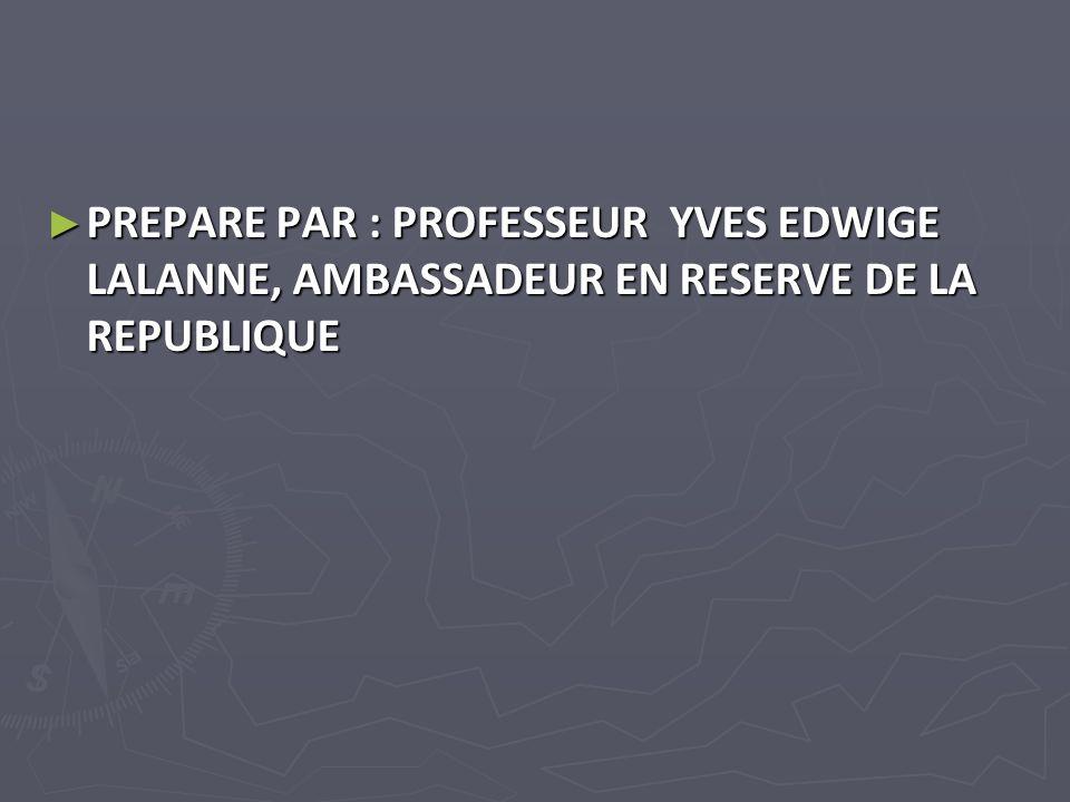 PREPARE PAR : PROFESSEUR YVES EDWIGE LALANNE, AMBASSADEUR EN RESERVE DE LA REPUBLIQUE PREPARE PAR : PROFESSEUR YVES EDWIGE LALANNE, AMBASSADEUR EN RESERVE DE LA REPUBLIQUE
