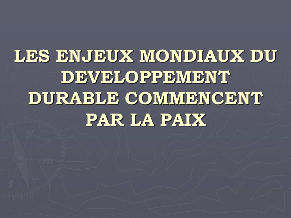 LES ENJEUX MONDIAUX DU DEVELOPPEMENT DURABLE COMMENCENT PAR LA PAIX